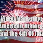 Video Marketing, American History, and the 4th Of July